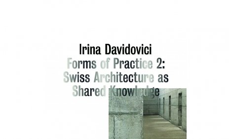 Irina Davidovici: Forms of Practice 2: Swiss Architecture as Shared Knowledge
